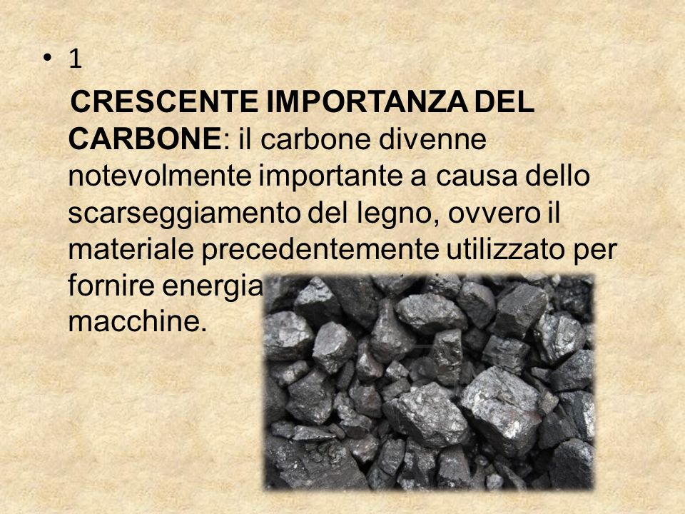 1 CRESCENTE IMPORTANZA DEL CARBONE: il carbone divenne notevolmente importante a causa dello scarseggiamento del legno, ovvero il materiale precedentemente utilizzato per fornire energia e per costruire case e macchine.