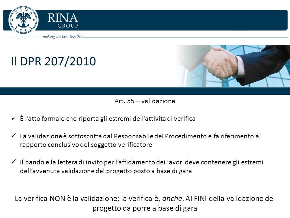 Il DPR 207/2010 Art. 55 – validazione È latto formale che riporta gli estremi dellattività di verifica La validazione è sottoscritta dal Responsabile