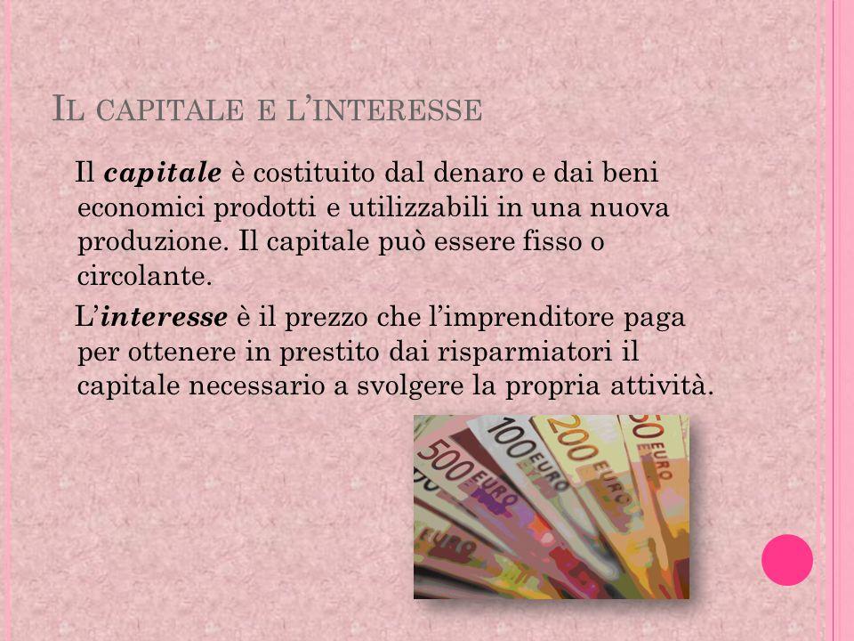 I L CAPITALE E L INTERESSE Il capitale è costituito dal denaro e dai beni economici prodotti e utilizzabili in una nuova produzione. Il capitale può e
