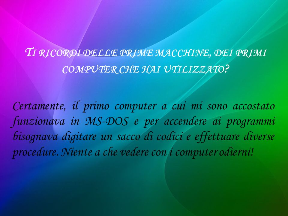 T I RICORDI DELLE PRIME MACCHINE, DEI PRIMI COMPUTER CHE HAI UTILIZZATO ? Certamente, il primo computer a cui mi sono accostato funzionava in MS-DOS e