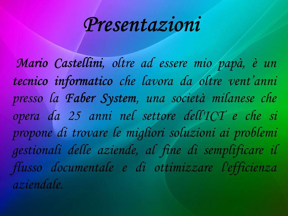 Mario Castellini, oltre ad essere mio papà, è un tecnico informatico che lavora da oltre ventanni presso la Faber System, una società milanese che opera da 25 anni nel settore dell ICT e che si propone di trovare le migliori soluzioni ai problemi gestionali delle aziende, al fine di semplificare il flusso documentale e di ottimizzare l efficienza aziendale.