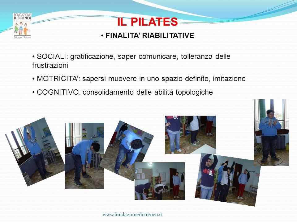 www.fondazioneilcireneo.it IL PILATES FINALITA RIABILITATIVE SOCIALI: gratificazione, saper comunicare, tolleranza delle frustrazioni MOTRICITA: saper