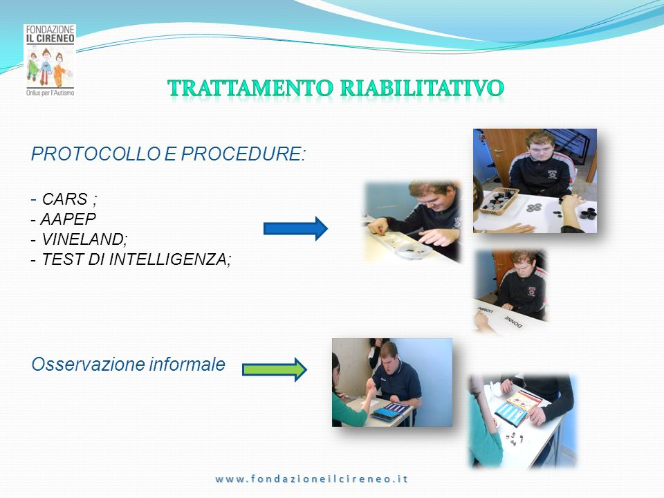 www.fondazioneilcireneo.it PROTOCOLLO E PROCEDURE: - CARS ; - AAPEP - VINELAND; - TEST DI INTELLIGENZA; Osservazione informale