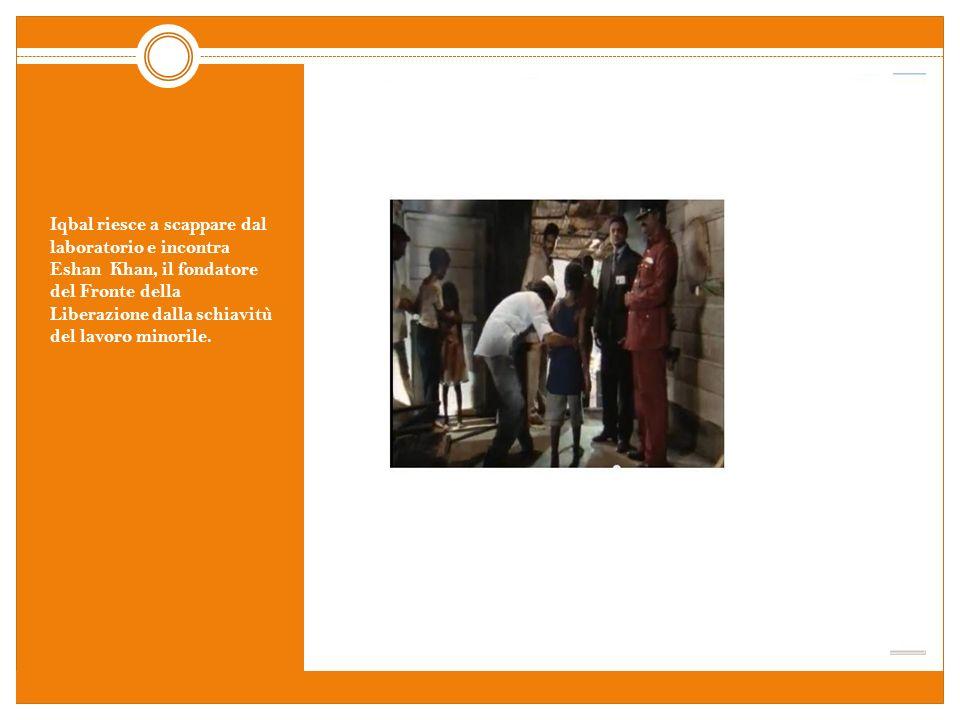 Iqbal riesce a scappare dal laboratorio e incontra Eshan Khan, il fondatore del Fronte della Liberazione dalla schiavitù del lavoro minorile.