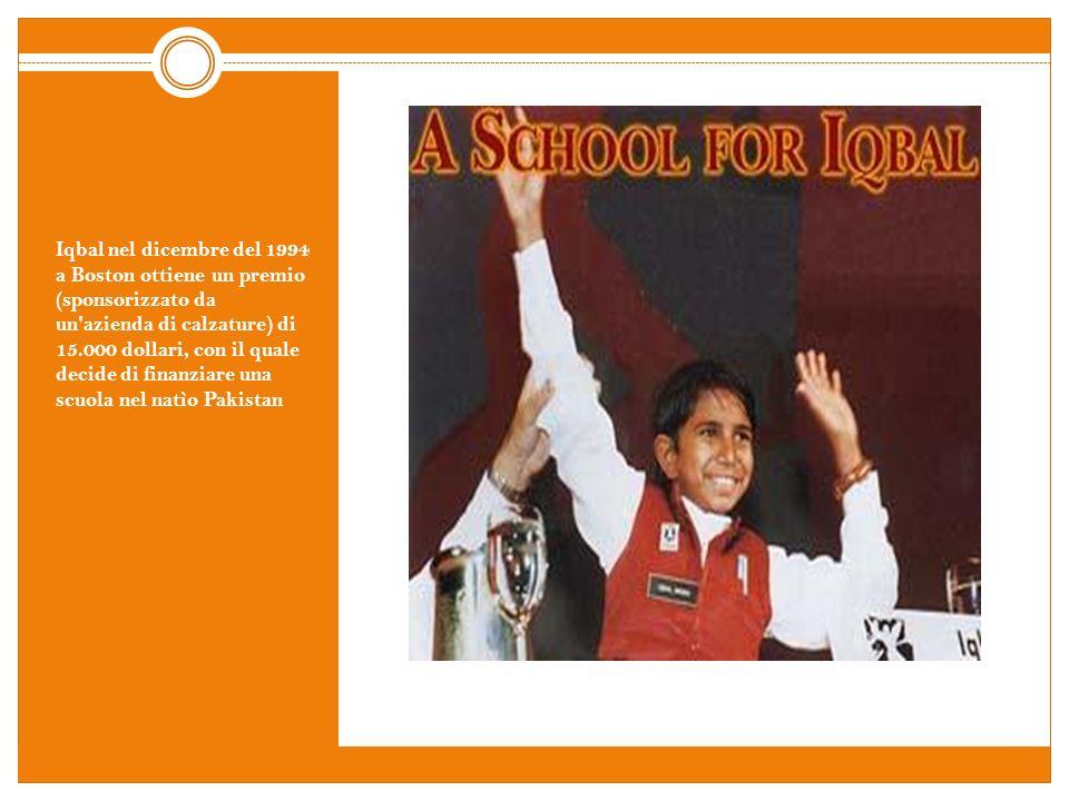 Iqbal nel dicembre del 1994 a Boston ottiene un premio (sponsorizzato da un'azienda di calzature) di 15.000 dollari, con il quale decide di finanziare