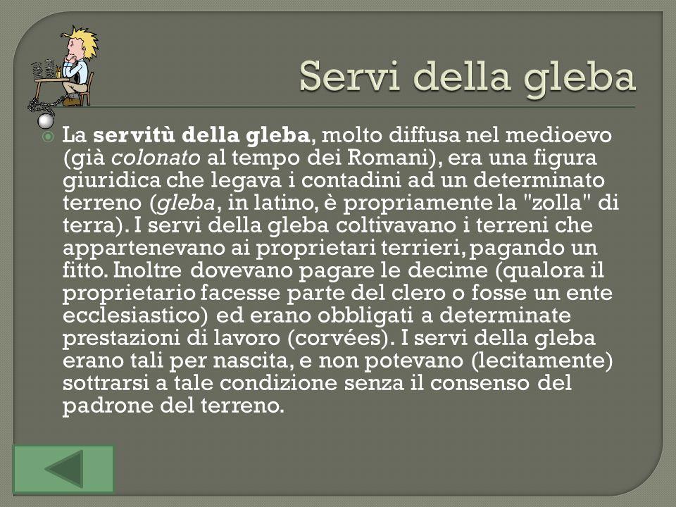 La servitù della gleba, molto diffusa nel medioevo (già colonato al tempo dei Romani), era una figura giuridica che legava i contadini ad un determinato terreno (gleba, in latino, è propriamente la zolla di terra).
