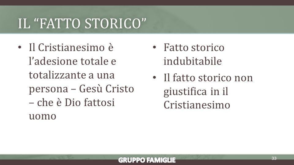 IL FATTO STORICOIL FATTO STORICO Il Cristianesimo è ladesione totale e totalizzante a una persona – Gesù Cristo – che è Dio fattosi uomo Fatto storico indubitabile Il fatto storico non giustifica in il Cristianesimo 33