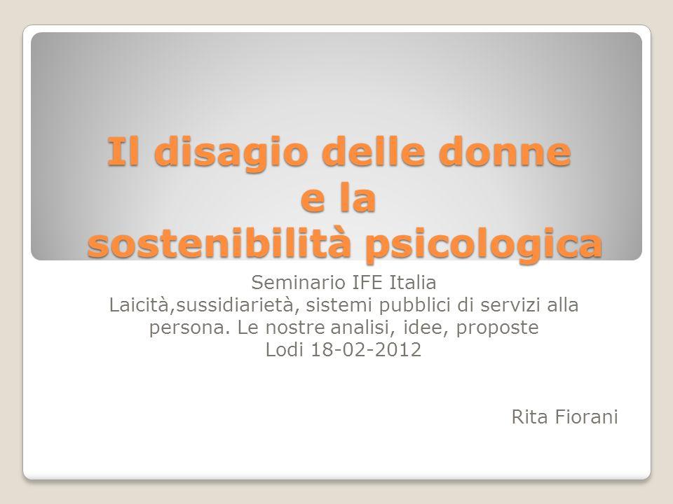 Il disagio delle donne e la sostenibilità psicologica Seminario IFE Italia Laicità,sussidiarietà, sistemi pubblici di servizi alla persona. Le nostre