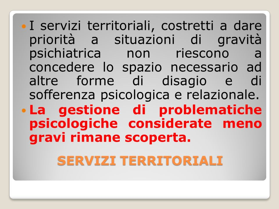 SERVIZI TERRITORIALI SERVIZI TERRITORIALI I servizi territoriali, costretti a dare priorità a situazioni di gravità psichiatrica non riescono a conced