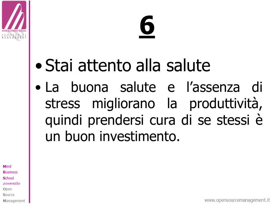 6 Stai attento alla salute La buona salute e lassenza di stress migliorano la produttività, quindi prendersi cura di se stessi è un buon investimento.