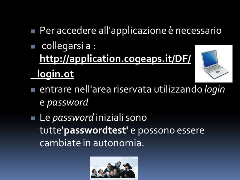 Per accedere all applicazione è necessario collegarsi a : http://application.cogeaps.it/DF/ login.ot entrare nell area riservata utilizzando login e password Le password iniziali sono tutte passwordtest e possono essere cambiate in autonomia.