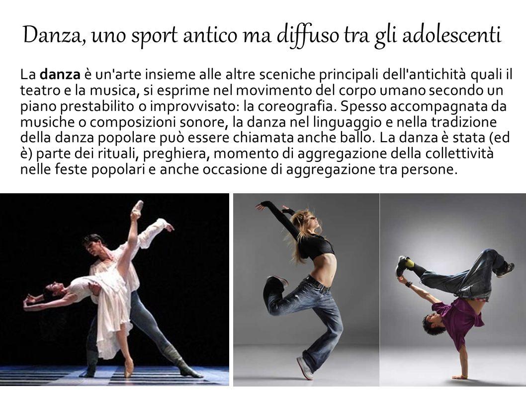 Danza, uno sport antico ma diffuso tra gli adolescenti La danza è un'arte insieme alle altre sceniche principali dell'antichità quali il teatro e la m
