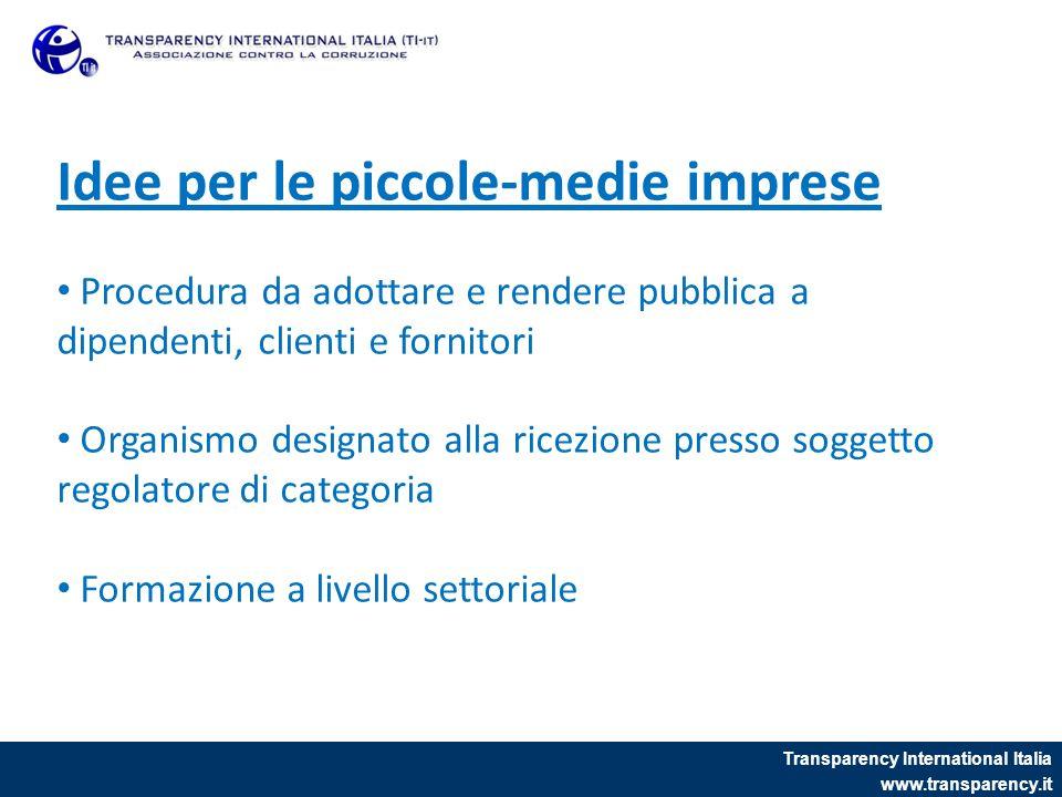 Transparency International Italia www.transparency.it Idee per le piccole-medie imprese Procedura da adottare e rendere pubblica a dipendenti, clienti e fornitori Organismo designato alla ricezione presso soggetto regolatore di categoria Formazione a livello settoriale