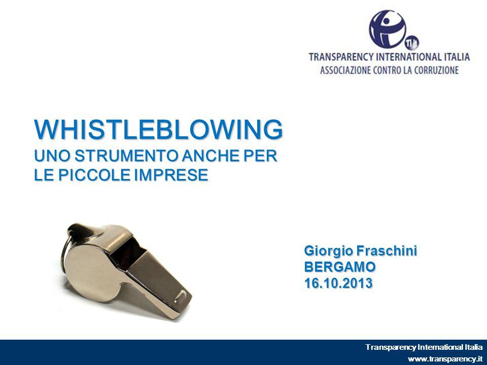 WHISTLEBLOWING UNO STRUMENTO ANCHE PER LE PICCOLE IMPRESE Transparency International Italia www.transparency.it Giorgio Fraschini BERGAMO16.10.2013