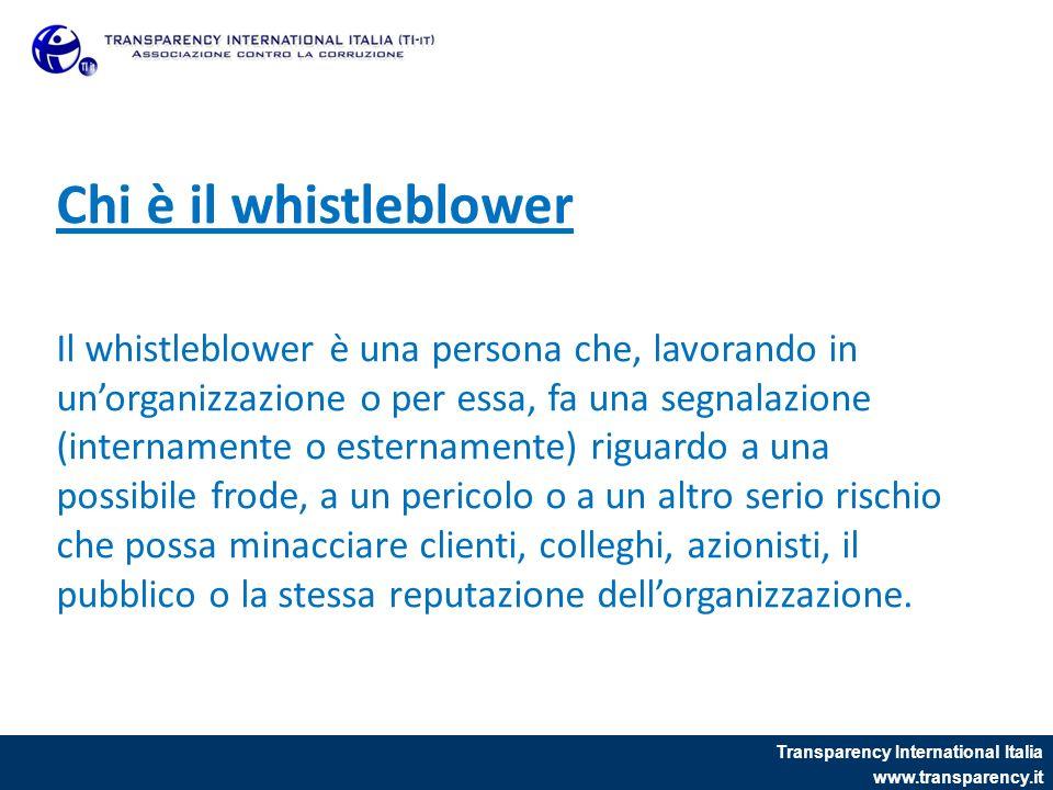 Transparency International Italia www.transparency.it Chi è il whistleblower Il whistleblower è una persona che, lavorando in unorganizzazione o per essa, fa una segnalazione (internamente o esternamente) riguardo a una possibile frode, a un pericolo o a un altro serio rischio che possa minacciare clienti, colleghi, azionisti, il pubblico o la stessa reputazione dellorganizzazione.