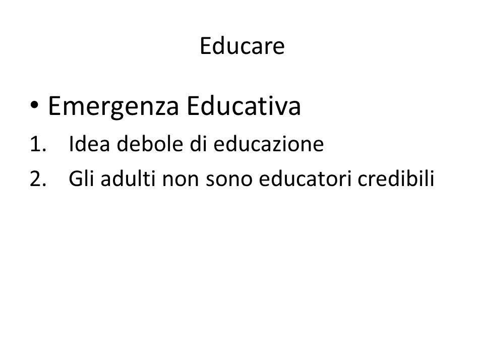 Educare Emergenza Educativa 1.Idea debole di educazione 2.Gli adulti non sono educatori credibili