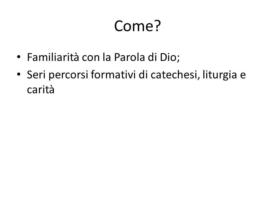Come? Familiarità con la Parola di Dio; Seri percorsi formativi di catechesi, liturgia e carità