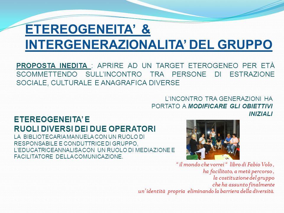 ETEREOGENEITA & INTERGENERAZIONALITA DEL GRUPPO PROPOSTA INEDITA : APRIRE AD UN TARGET ETEROGENEO PER ETÀ SCOMMETTENDO SULLINCONTRO TRA PERSONE DI ESTRAZIONE SOCIALE, CULTURALE E ANAGRAFICA DIVERSE LINCONTRO TRA GENERAZIONI HA PORTATO A MODIFICARE GLI OBIETTIVI INIZIALI ETEREOGENEITA E RUOLI DIVERSI DEI DUE OPERATORI LA BIBLIOTECARIA MANUELA CON UN RUOLO DI RESPONSABILE E CONDUTTRICE DI GRUPPO, LEDUCATRICEANNALISA CON UN RUOLO DI MEDIAZIONE E FACILITATORE DELLA COMUNICAZIONE.