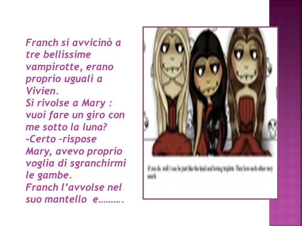 Franch si avvicinò a tre bellissime vampirotte, erano proprio uguali a Vivien. Si rivolse a Mary : vuoi fare un giro con me sotto la luna? -Certo –ris