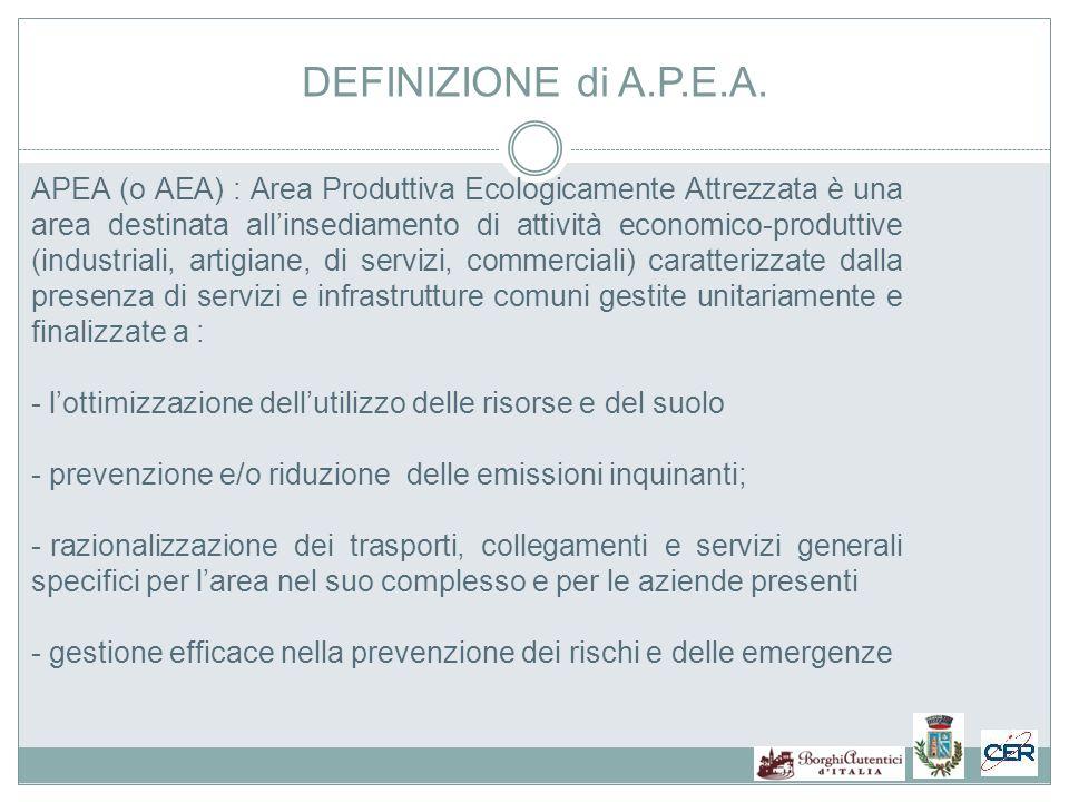 APEA (o AEA) : Area Produttiva Ecologicamente Attrezzata è una area destinata allinsediamento di attività economico-produttive (industriali, artigiane, di servizi, commerciali) caratterizzate dalla presenza di servizi e infrastrutture comuni gestite unitariamente e finalizzate a : - lottimizzazione dellutilizzo delle risorse e del suolo - prevenzione e/o riduzione delle emissioni inquinanti; - razionalizzazione dei trasporti, collegamenti e servizi generali specifici per larea nel suo complesso e per le aziende presenti - gestione efficace nella prevenzione dei rischi e delle emergenze DEFINIZIONE di A.P.E.A.