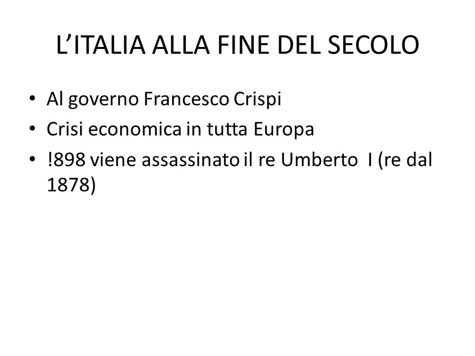 LITALIA ALLA FINE DEL SECOLO Al governo Francesco Crispi Crisi economica in tutta Europa !898 viene assassinato il re Umberto I (re dal 1878)