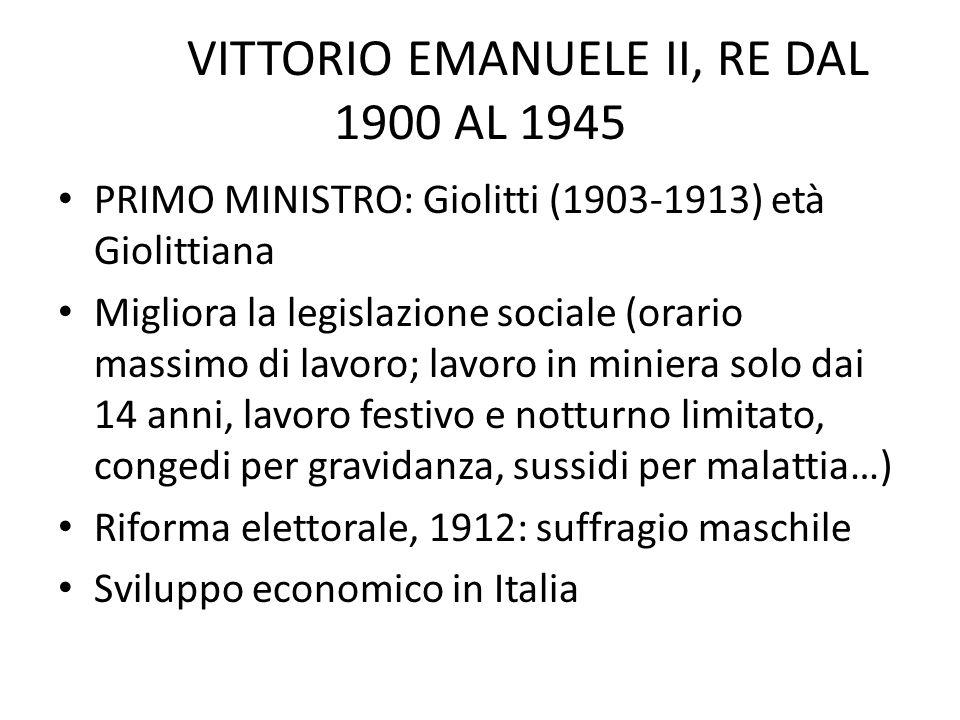 VITTORIO EMANUELE II, RE DAL 1900 AL 1945 PRIMO MINISTRO: Giolitti (1903-1913) età Giolittiana Migliora la legislazione sociale (orario massimo di lav
