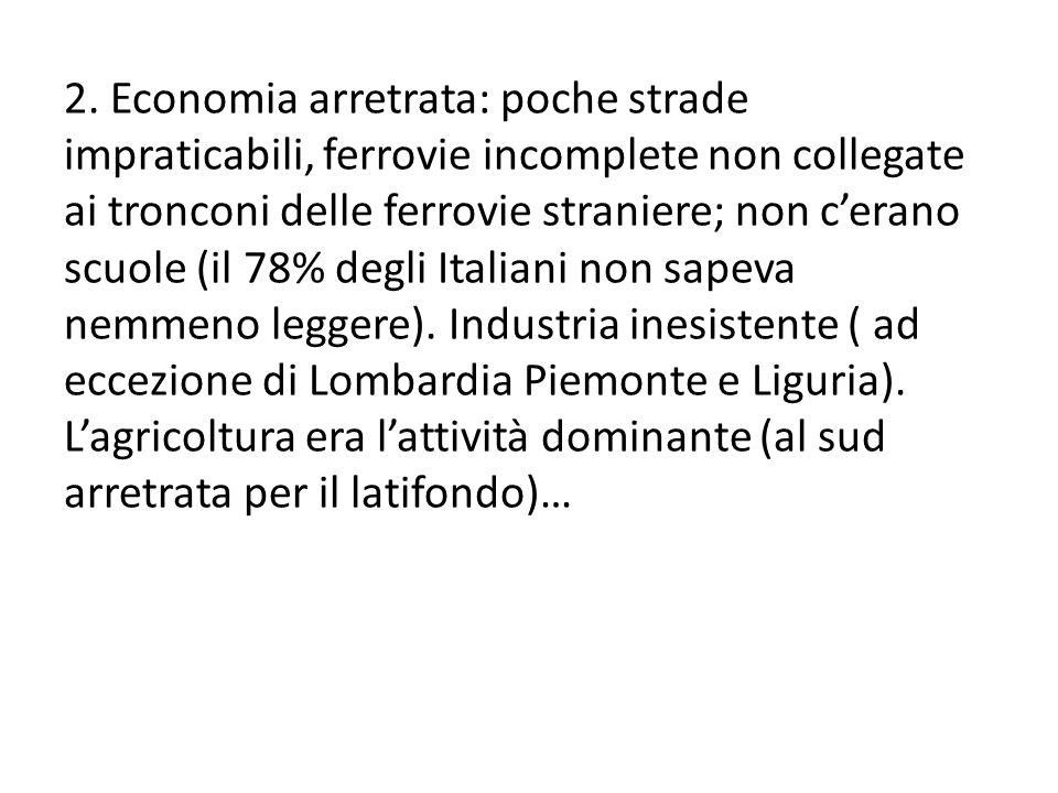 2. Economia arretrata: poche strade impraticabili, ferrovie incomplete non collegate ai tronconi delle ferrovie straniere; non cerano scuole (il 78% d