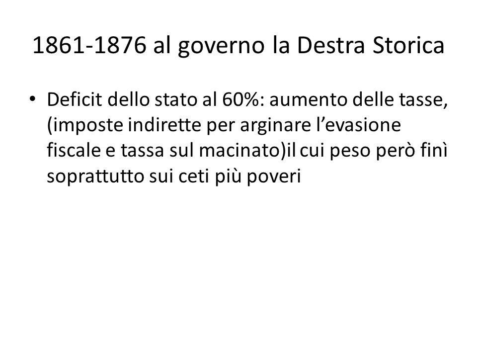 1861-1876 al governo la Destra Storica Deficit dello stato al 60%: aumento delle tasse, (imposte indirette per arginare levasione fiscale e tassa sul