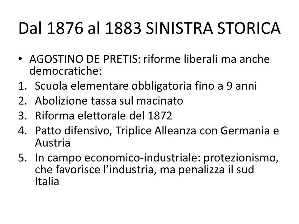 Dal 1876 al 1883 SINISTRA STORICA AGOSTINO DE PRETIS: riforme liberali ma anche democratiche: 1.Scuola elementare obbligatoria fino a 9 anni 2.Abolizi