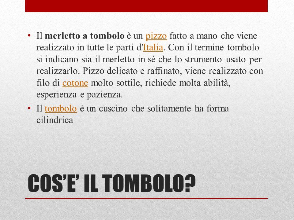 COSE IL TOMBOLO? Il merletto a tombolo è un pizzo fatto a mano che viene realizzato in tutte le parti d'Italia. Con il termine tombolo si indicano sia