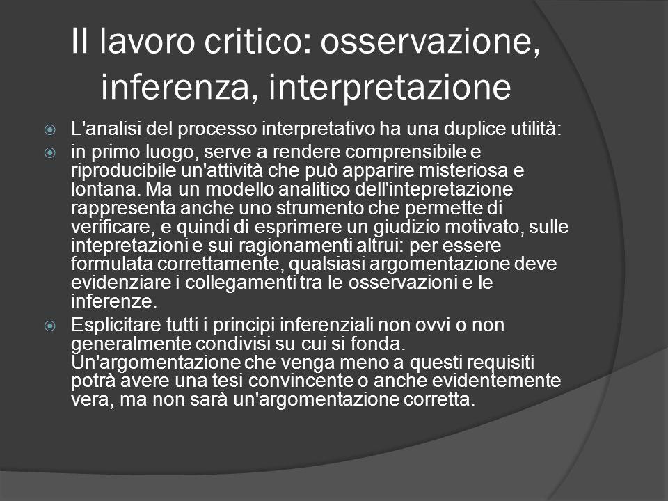 II lavoro critico: osservazione, inferenza, interpretazione L'analisi del processo interpretativo ha una duplice utilità: in primo luogo, serve a rend