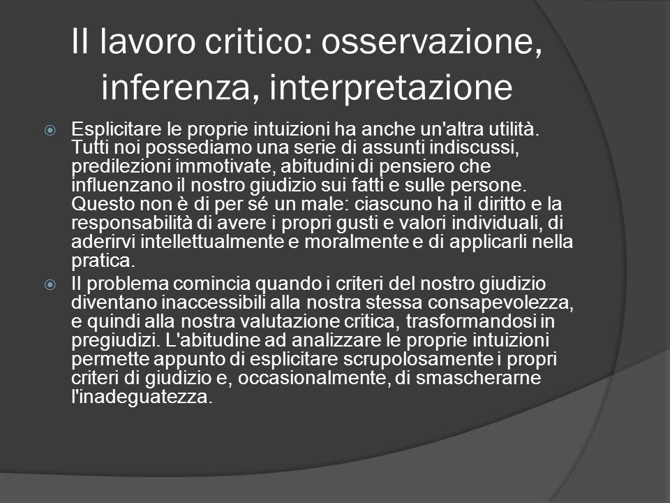 II lavoro critico: osservazione, inferenza, interpretazione Esplicitare le proprie intuizioni ha anche un'altra utilità. Tutti noi possediamo una seri