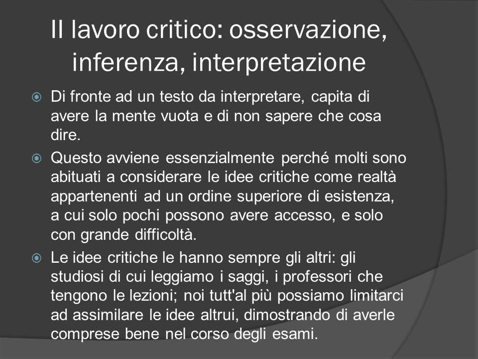 II lavoro critico: osservazione, inferenza, interpretazione Di fronte ad un testo da interpretare, capita di avere la mente vuota e di non sapere che