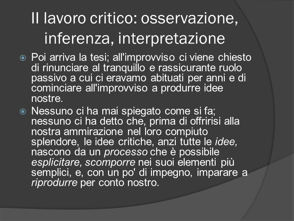II lavoro critico: osservazione, inferenza, interpretazione Poi arriva la tesi; all'improvviso ci viene chiesto di rinunciare al tranquillo e rassicur