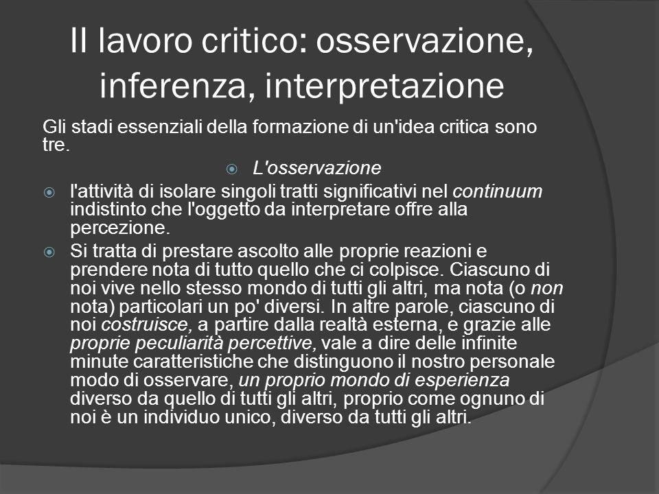 II lavoro critico: osservazione, inferenza, interpretazione Gli stadi essenziali della formazione di un'idea critica sono tre. L'osservazione l'attivi