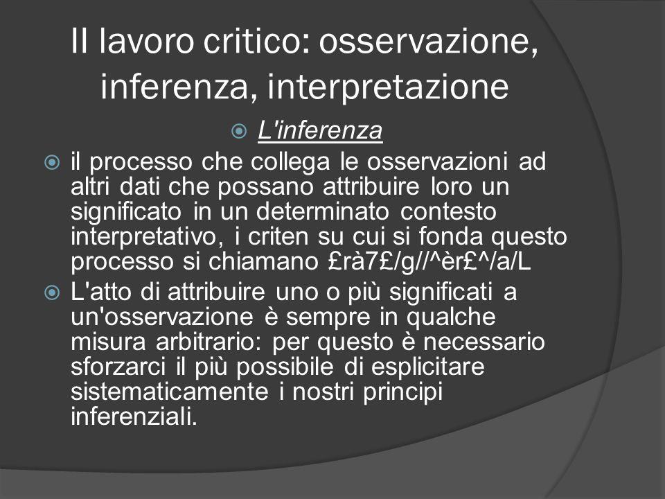 II lavoro critico: osservazione, inferenza, interpretazione L'inferenza il processo che collega le osservazioni ad altri dati che possano attribuire l