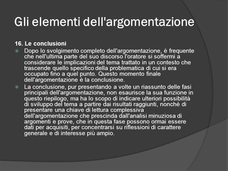Gli elementi dell'argomentazione 16. Le conclusioni Dopo lo svolgimento completo dell'argomentazione, è frequente che nell'ultima parte del suo discor