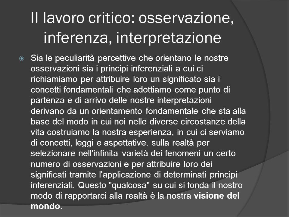 II lavoro critico: osservazione, inferenza, interpretazione Sia le peculiarità percettive che orientano le nostre osservazioni sia i principi inferenz