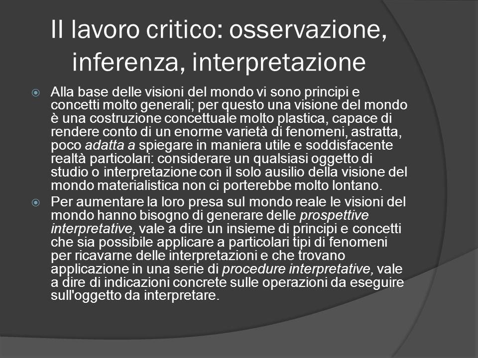 II lavoro critico: osservazione, inferenza, interpretazione Alla base delle visioni del mondo vi sono principi e concetti molto generali; per questo u