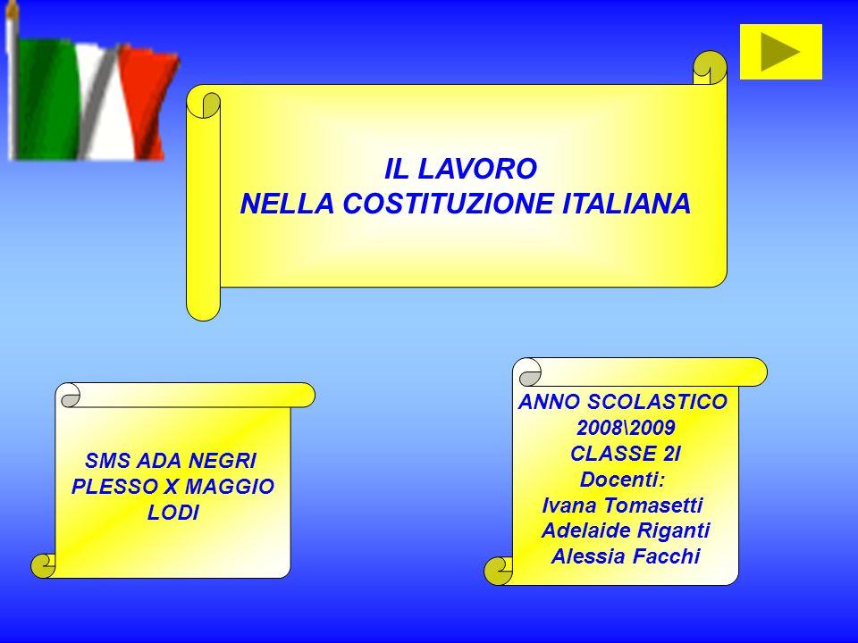 IL LAVORO NELLA COSTITUZIONE ITALIANA SMS ADA NEGRI PLESSO X MAGGIO LODI ANNO SCOLASTICO 2008\2009 CLASSE 2I Docenti: Ivana Tomasetti Adelaide Riganti Alessia Facchi