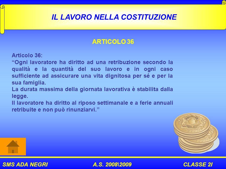 SMS ADA NEGRI A.S. 2008\2009 CLASSE 2I IL LAVORO NELLA COSTITUZIONE ARTICOLO 36 Articolo 36: Ogni lavoratore ha diritto ad una retribuzione secondo la