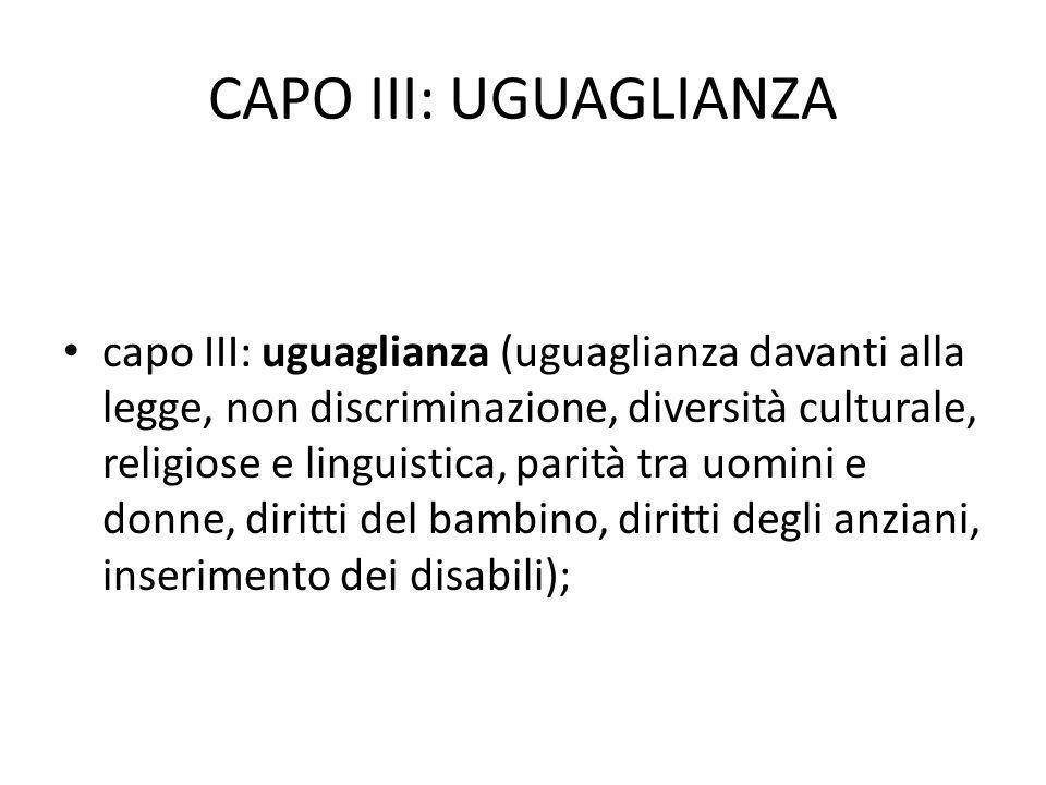 CAPO III: UGUAGLIANZA capo III: uguaglianza (uguaglianza davanti alla legge, non discriminazione, diversità culturale, religiose e linguistica, parità tra uomini e donne, diritti del bambino, diritti degli anziani, inserimento dei disabili);