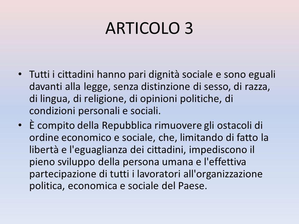 ARTICOLO 3 Tutti i cittadini hanno pari dignità sociale e sono eguali davanti alla legge, senza distinzione di sesso, di razza, di lingua, di religione, di opinioni politiche, di condizioni personali e sociali.