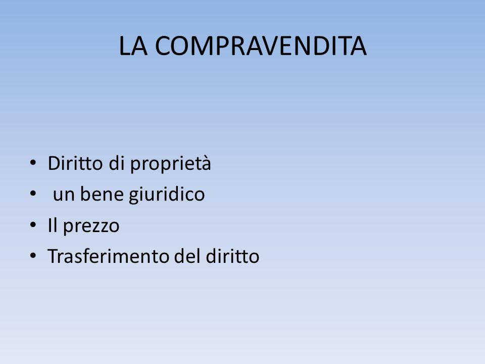 LA COMPRAVENDITA Diritto di proprietà un bene giuridico Il prezzo Trasferimento del diritto