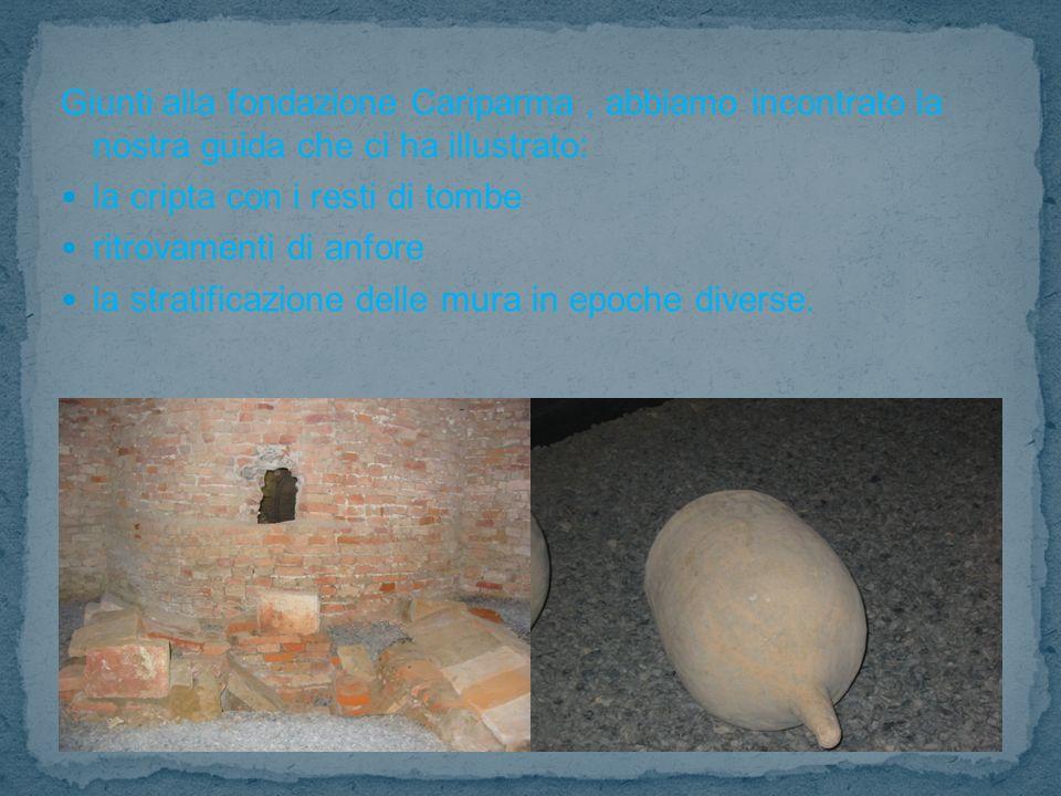 Giunti alla fondazione Cariparma, abbiamo incontrato la nostra guida che ci ha illustrato: la cripta con i resti di tombe ritrovamenti di anfore la stratificazione delle mura in epoche diverse.