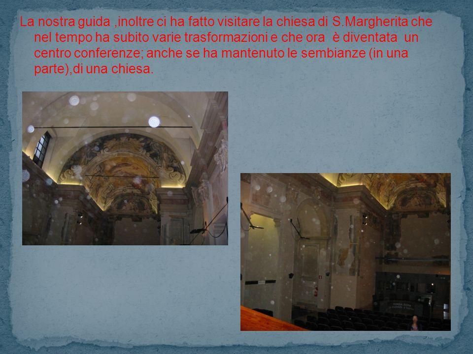 La nostra guida,inoltre ci ha fatto visitare la chiesa di S.Margherita che nel tempo ha subito varie trasformazioni e che ora è diventata un centro conferenze; anche se ha mantenuto le sembianze (in una parte),di una chiesa.