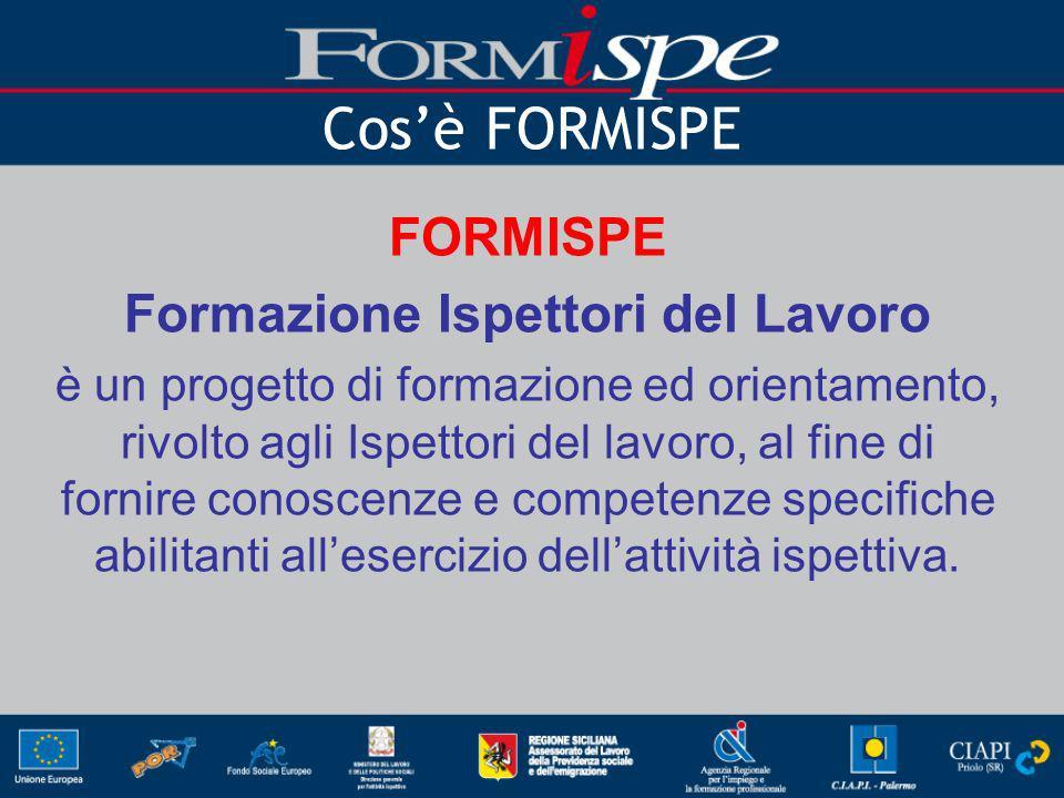 Cosè FORMISPE FORMISPE Formazione Ispettori del Lavoro è un progetto di formazione ed orientamento, rivolto agli Ispettori del lavoro, al fine di fornire conoscenze e competenze specifiche abilitanti allesercizio dellattività ispettiva.
