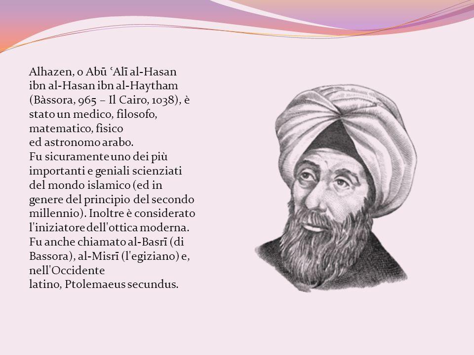 Alhazen, o Abū ʿ Alī al-Hasan ibn al-Hasan ibn al-Haytham (Bàssora, 965 – Il Cairo, 1038), è stato un medico, filosofo, matematico, fisico ed astronom