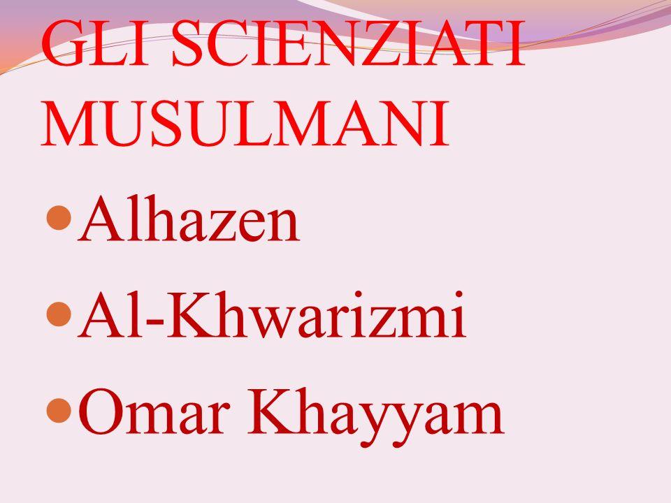 GLI SCIENZIATI MUSULMANI Alhazen Al-Khwarizmi Omar Khayyam