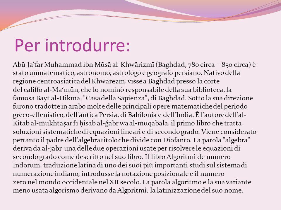 Abū Ja ʿ far Muhammad ibn Mūsā al-Khwārizmī (Baghdad, 780 circa – 850 circa) è stato unmatematico, astronomo, astrologo e geografo persiano. Nativo de